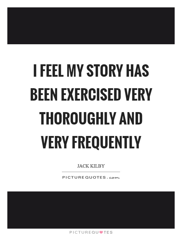 I feel my story has been exercised very thoroughly and very frequently Picture Quote #1