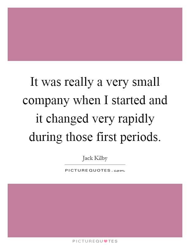 It was really a very small company when I started and it changed very rapidly during those first periods Picture Quote #1