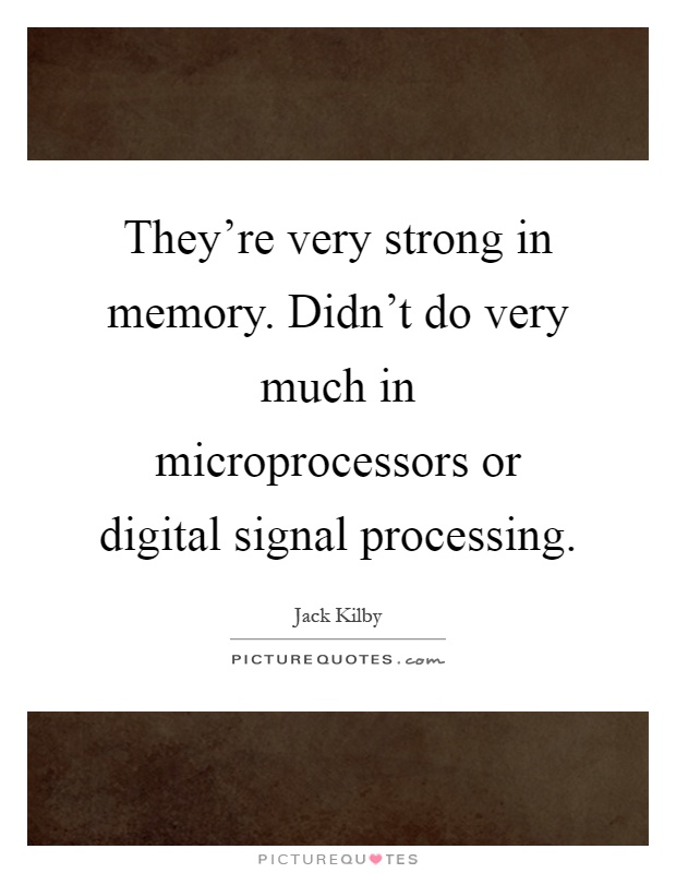 They're very strong in memory. Didn't do very much in microprocessors or digital signal processing Picture Quote #1