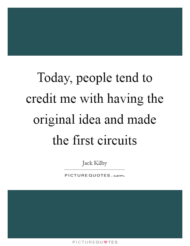 Today, people tend to credit me with having the original idea and made the first circuits Picture Quote #1