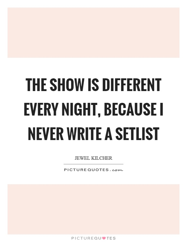 The show is different every night, because I never write a setlist Picture Quote #1