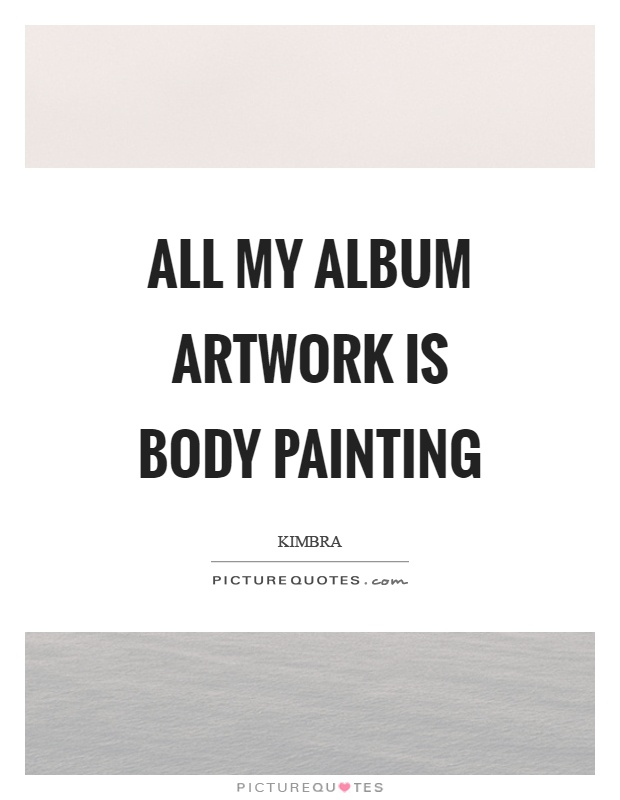 All my album artwork is body painting Picture Quote #1