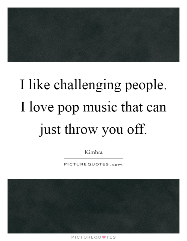 I like challenging people. I love pop music that can just throw you off Picture Quote #1