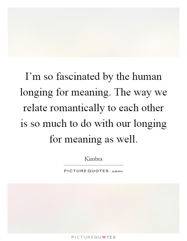 I'm So Fascinated By The Human Longing For Meaning. The