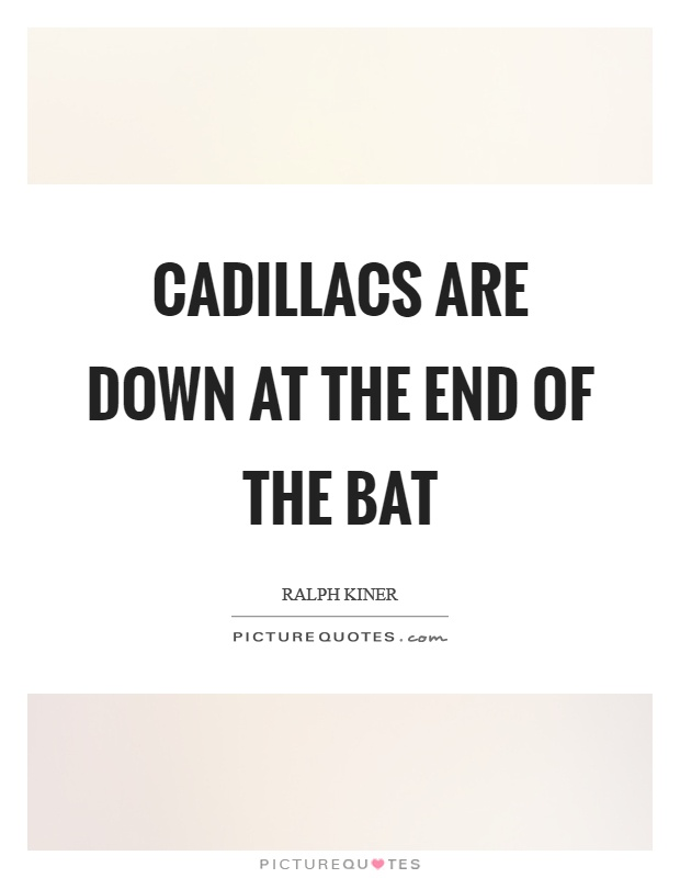 Cadillacs are down at the end of the bat Picture Quote #1