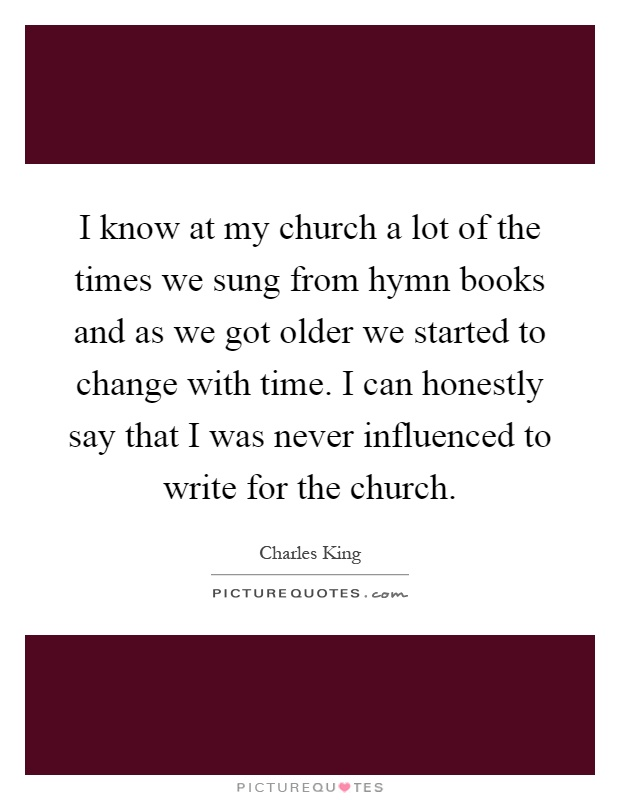 I know at my church a lot of the times we sung from hymn books and as we got older we started to change with time. I can honestly say that I was never influenced to write for the church Picture Quote #1
