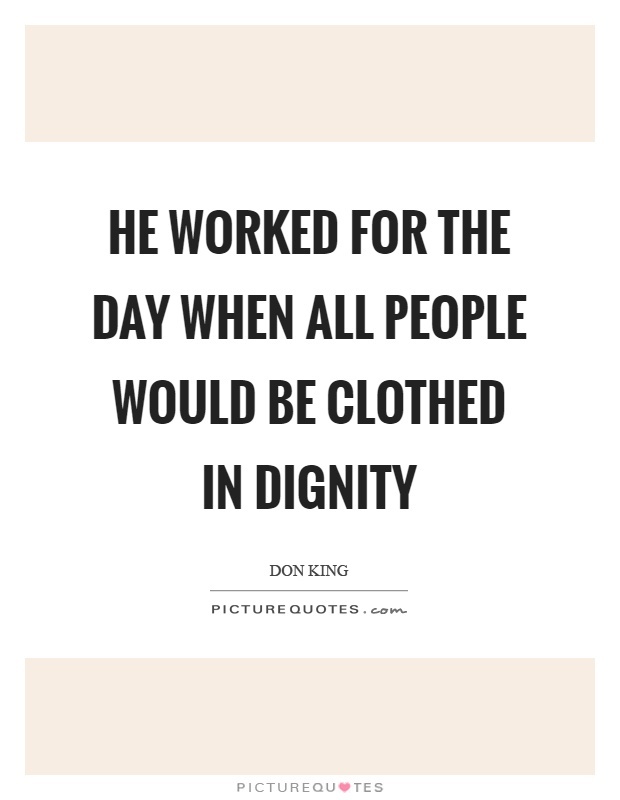 He worked for the day when all people would be clothed in dignity Picture Quote #1