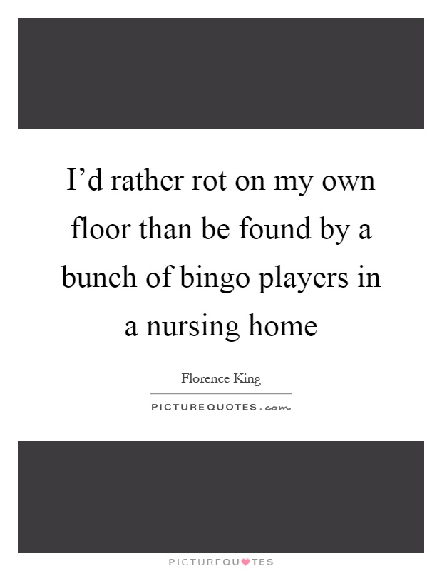 I'd rather rot on my own floor than be found by a bunch of bingo players in a nursing home Picture Quote #1