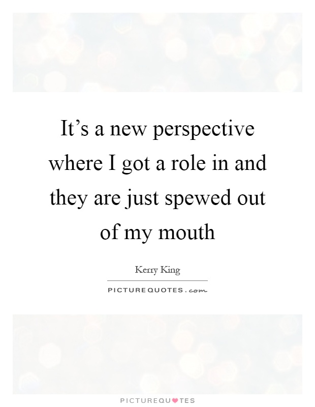 It's a new perspective where I got a role in and they are just spewed out of my mouth Picture Quote #1