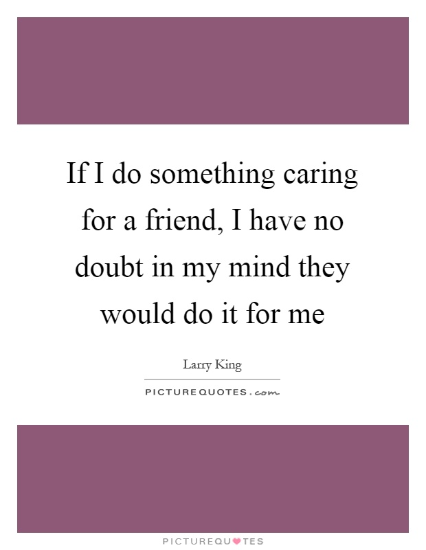 If I do something caring for a friend, I have no doubt in my mind they would do it for me Picture Quote #1