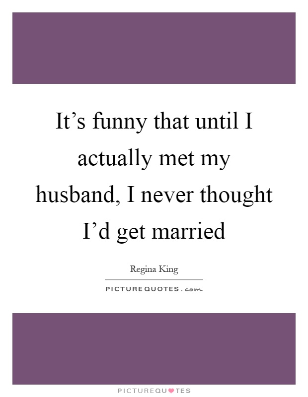 It's funny that until I actually met my husband, I never thought I'd get married Picture Quote #1