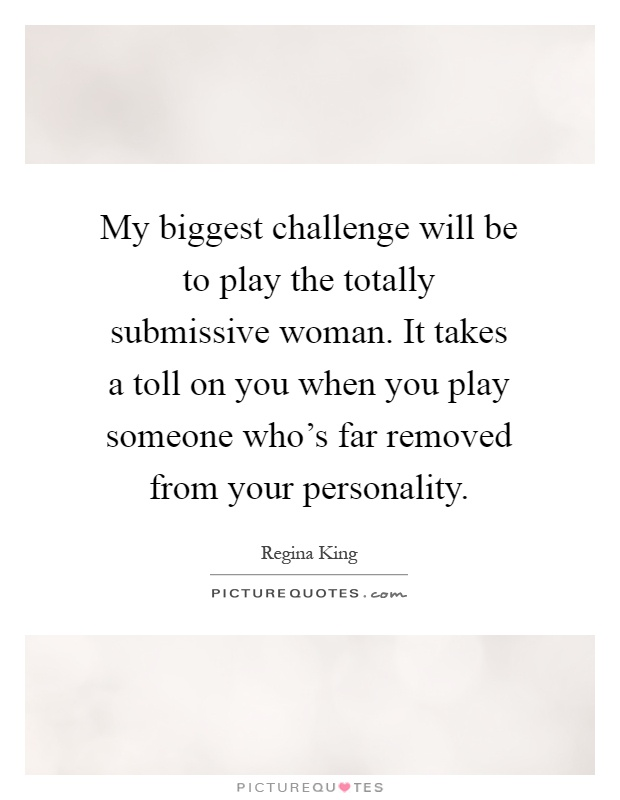 My biggest challenge will be to play the totally submissive woman. It takes a toll on you when you play someone who's far removed from your personality Picture Quote #1