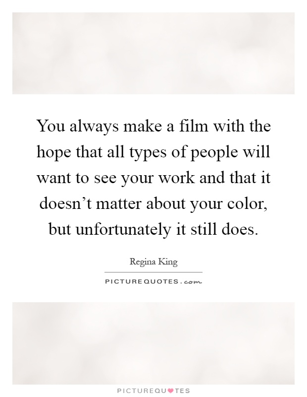 You always make a film with the hope that all types of people will want to see your work and that it doesn't matter about your color, but unfortunately it still does Picture Quote #1