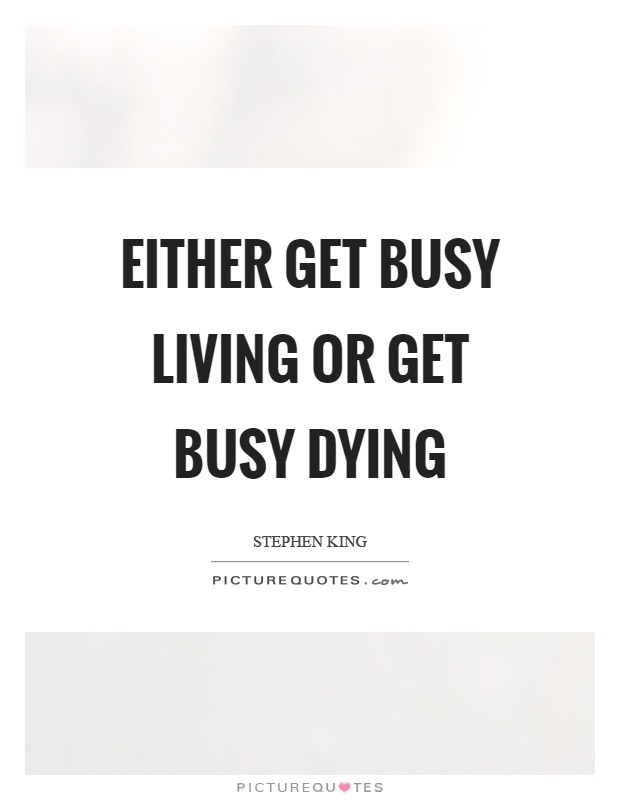 Either get busy living or get busy dying Picture Quote #1