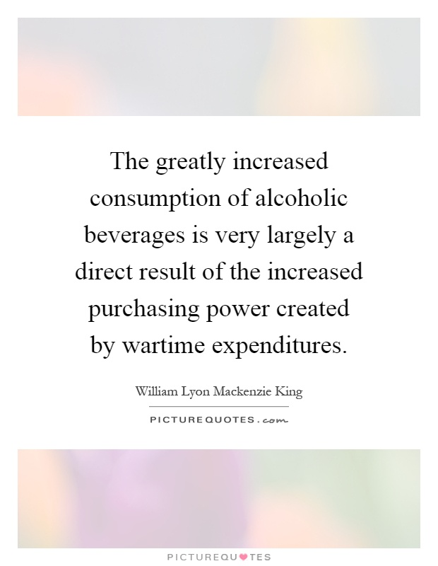 The greatly increased consumption of alcoholic beverages is very largely a direct result of the increased purchasing power created by wartime expenditures Picture Quote #1