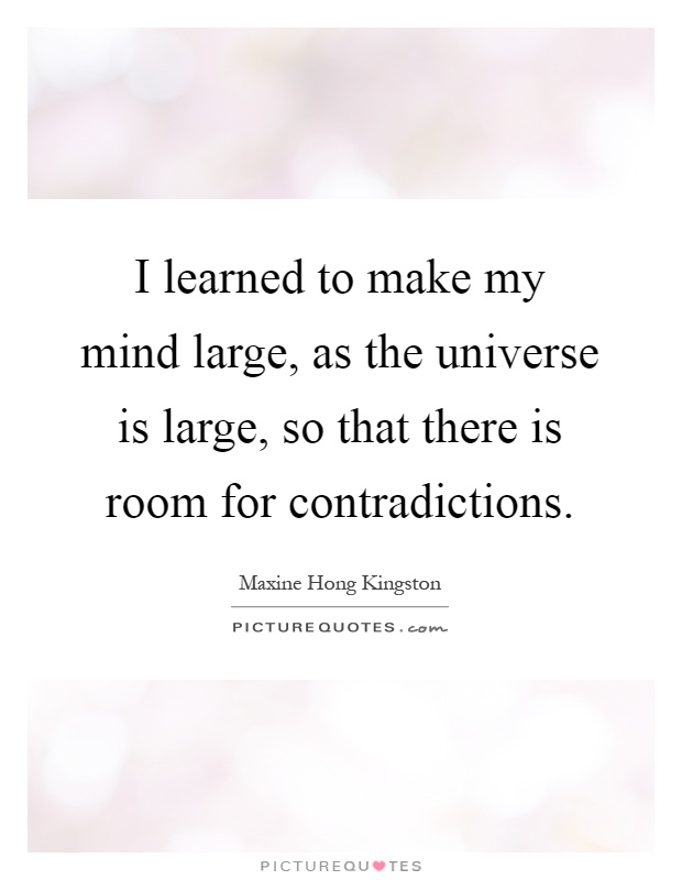 I learned to make my mind large, as the universe is large, so that there is room for contradictions Picture Quote #1