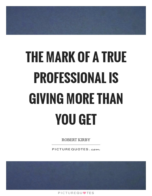 The mark of a true professional is giving more than you get Picture Quote #1