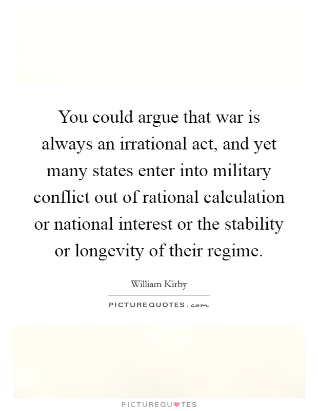 You could argue that war is always an irrational act, and yet many states enter into military conflict out of rational calculation or national interest or the stability or longevity of their regime Picture Quote #1