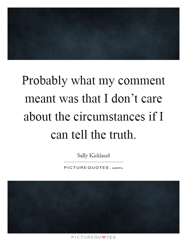 Probably what my comment meant was that I don't care about the circumstances if I can tell the truth Picture Quote #1