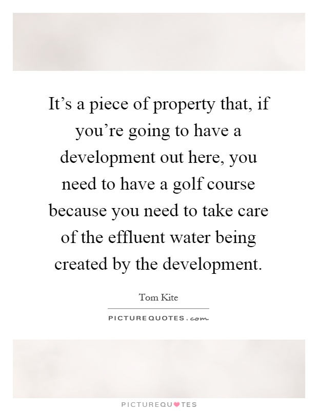 It's a piece of property that, if you're going to have a development out here, you need to have a golf course because you need to take care of the effluent water being created by the development Picture Quote #1
