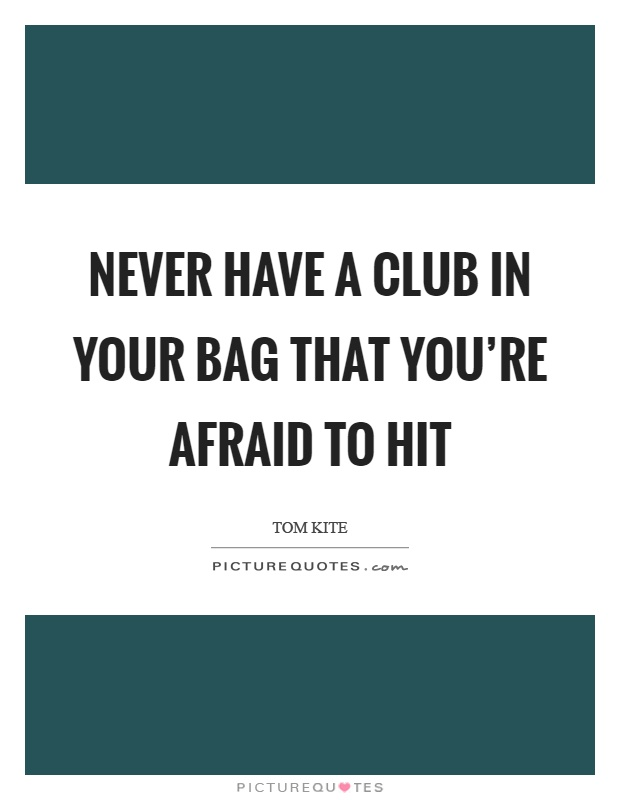 Never have a club in your bag that you're afraid to hit Picture Quote #1
