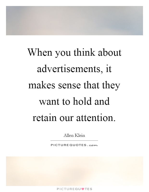When you think about advertisements, it makes sense that they want to hold and retain our attention Picture Quote #1