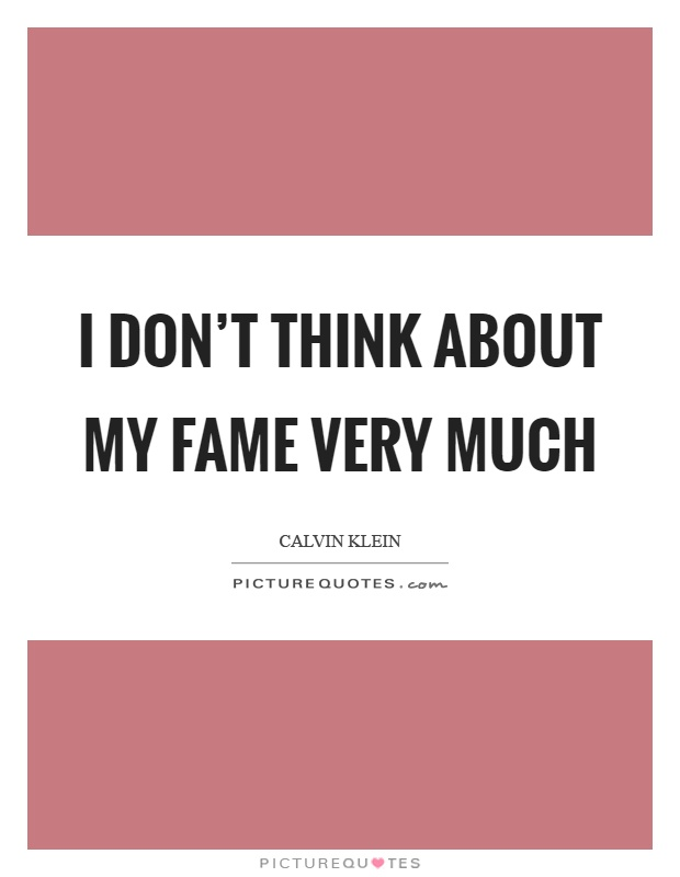 I don't think about my fame very much Picture Quote #1