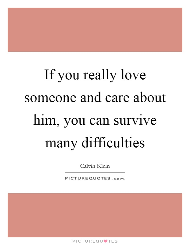 If you really love someone and care about him, you can survive many difficulties Picture Quote #1