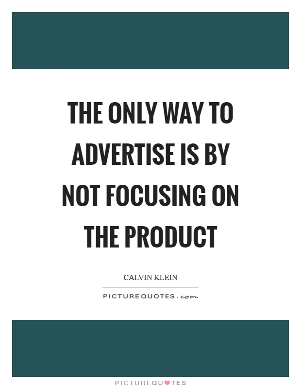 The only way to advertise is by not focusing on the product Picture Quote #1