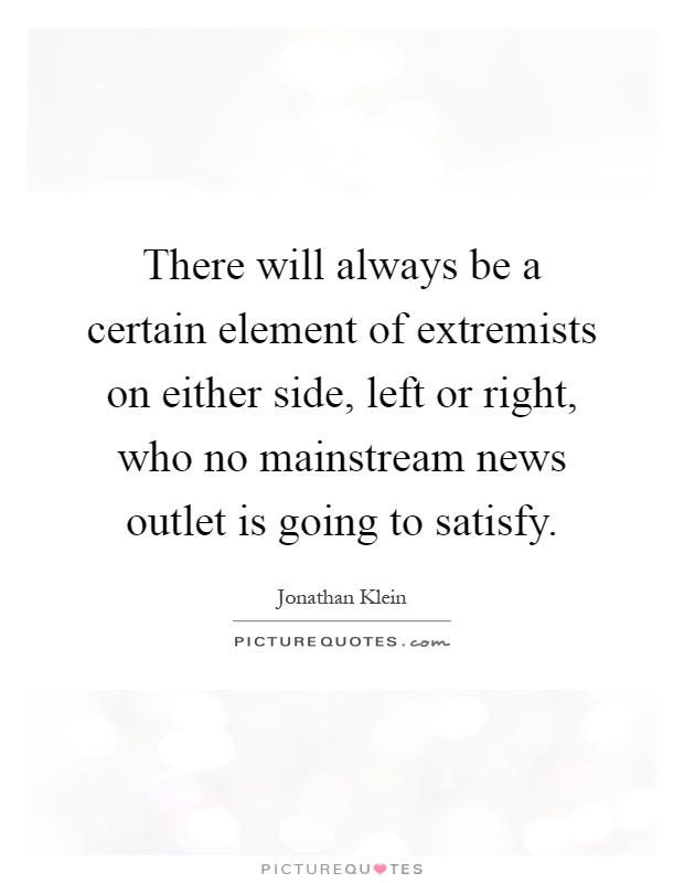 There will always be a certain element of extremists on either side, left or right, who no mainstream news outlet is going to satisfy Picture Quote #1