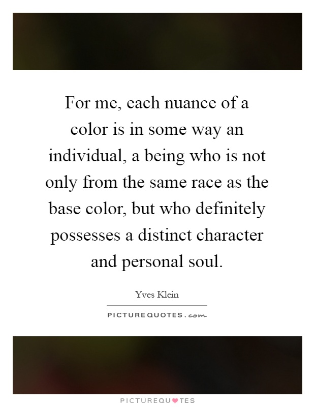 For me, each nuance of a color is in some way an individual, a being who is not only from the same race as the base color, but who definitely possesses a distinct character and personal soul Picture Quote #1