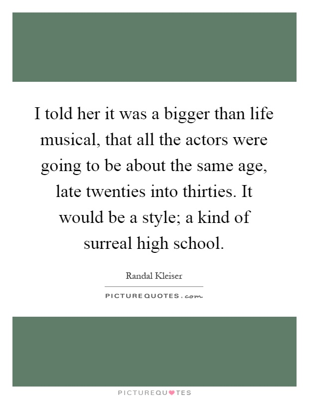 I told her it was a bigger than life musical, that all the actors were going to be about the same age, late twenties into thirties. It would be a style; a kind of surreal high school Picture Quote #1