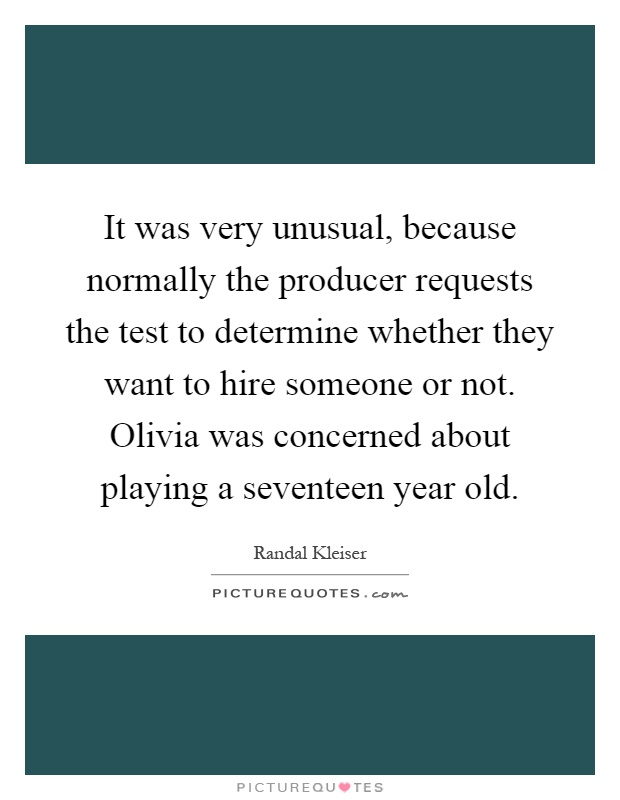It was very unusual, because normally the producer requests the test to determine whether they want to hire someone or not. Olivia was concerned about playing a seventeen year old Picture Quote #1