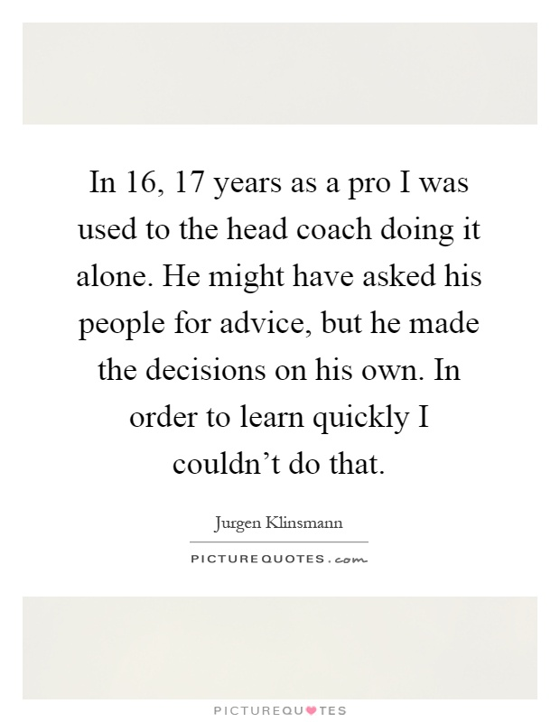 In 16, 17 years as a pro I was used to the head coach doing it alone. He might have asked his people for advice, but he made the decisions on his own. In order to learn quickly I couldn't do that Picture Quote #1