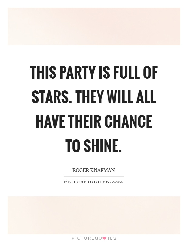 This party is full of stars. They will all have their chance to shine Picture Quote #1
