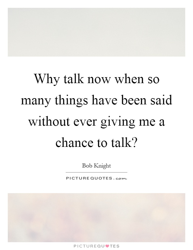 Why talk now when so many things have been said without ever giving me a chance to talk? Picture Quote #1