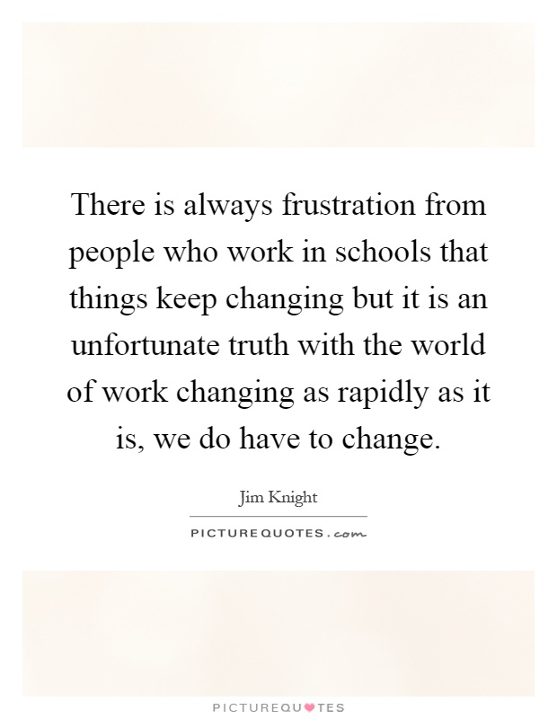 There is always frustration from people who work in schools that things keep changing but it is an unfortunate truth with the world of work changing as rapidly as it is, we do have to change Picture Quote #1