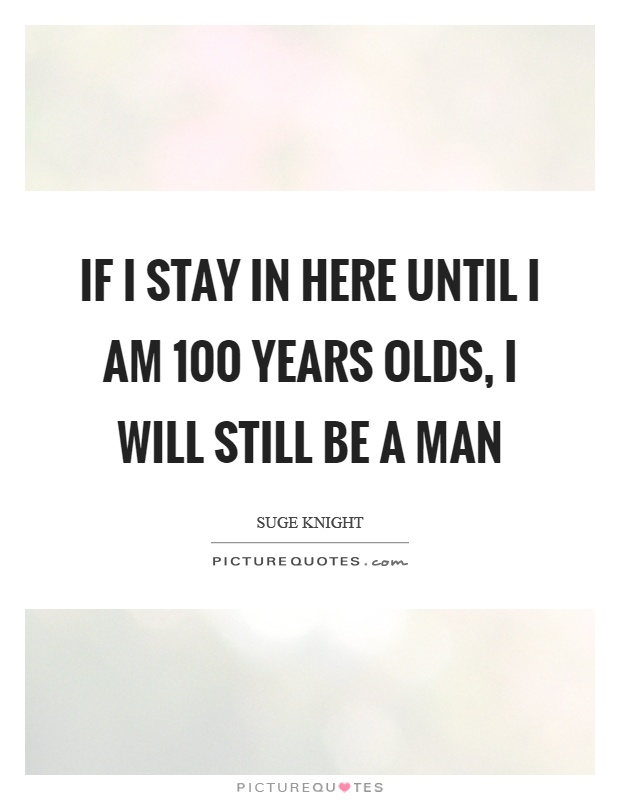 If I stay in here until I am 100 years olds, I will still be a man Picture Quote #1