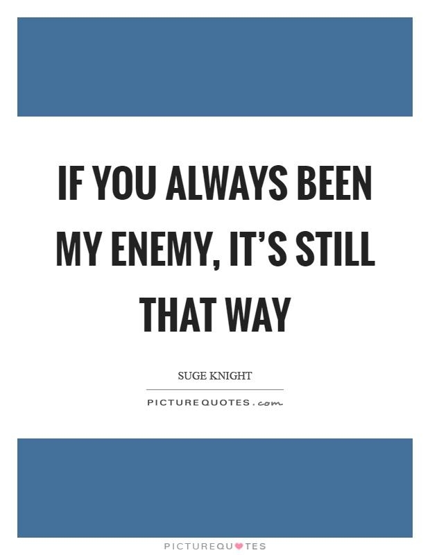 If you always been my enemy, it's still that way Picture Quote #1