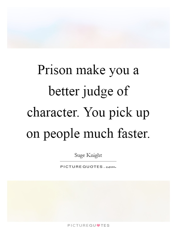 Prison make you a better judge of character. You pick up on people much faster Picture Quote #1