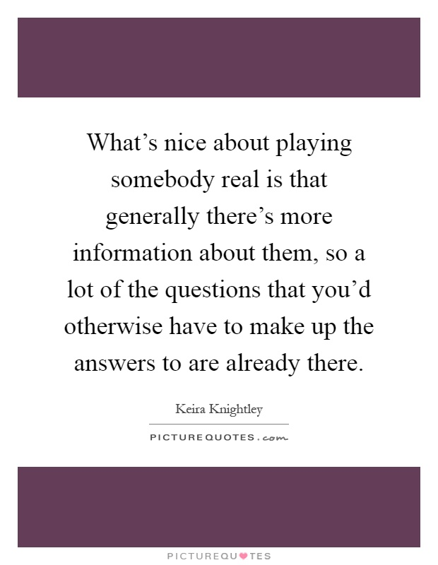 What's nice about playing somebody real is that generally there's more information about them, so a lot of the questions that you'd otherwise have to make up the answers to are already there Picture Quote #1