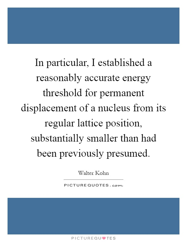 In particular, I established a reasonably accurate energy threshold for permanent displacement of a nucleus from its regular lattice position, substantially smaller than had been previously presumed Picture Quote #1