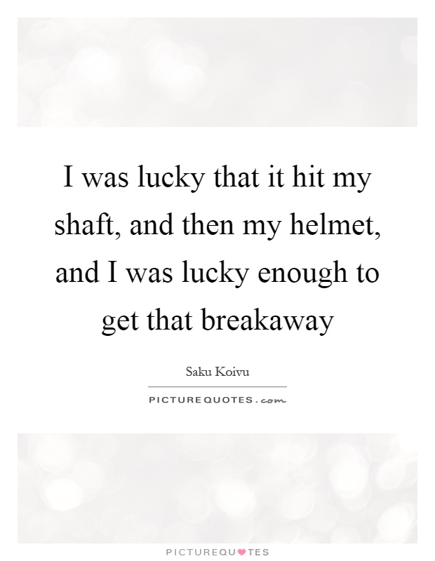 I was lucky that it hit my shaft, and then my helmet, and I was lucky enough to get that breakaway Picture Quote #1