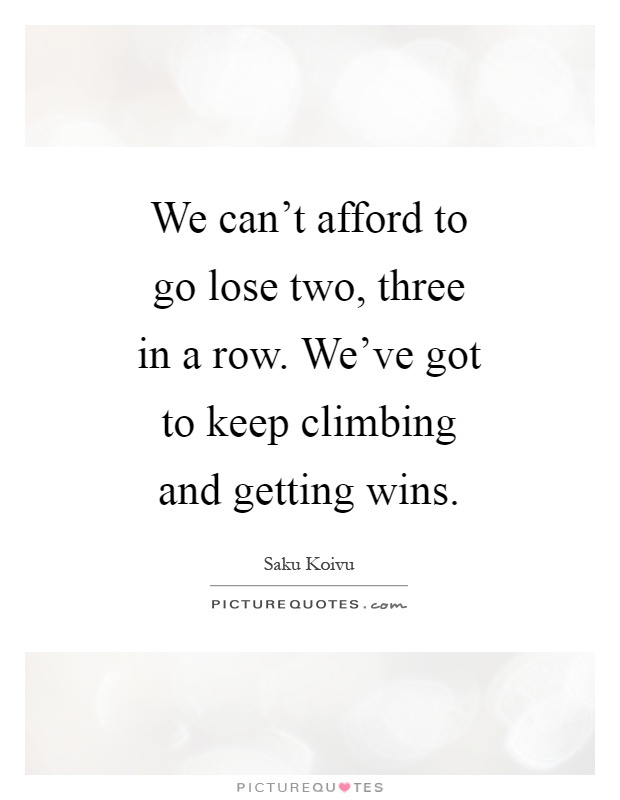We can't afford to go lose two, three in a row. We've got to keep climbing and getting wins Picture Quote #1