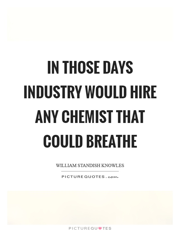 In those days industry would hire any chemist that could breathe Picture Quote #1