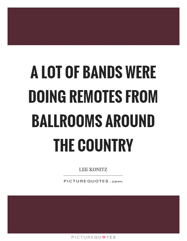 A lot of bands were doing remotes from ballrooms around the country Picture Quote #1