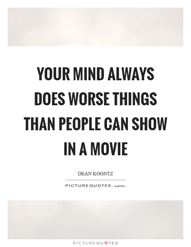 Your mind always does worse things than people can show in a movie Picture Quote #1