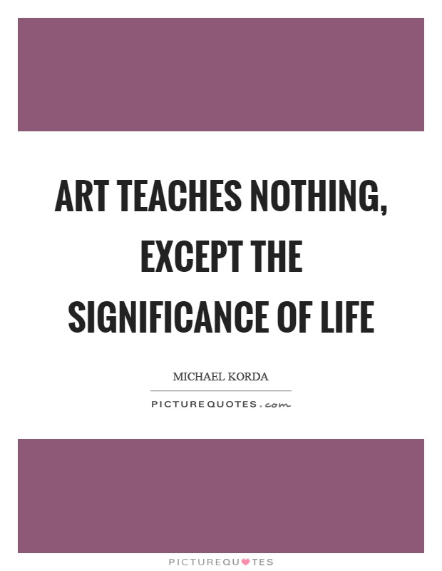 Art teaches nothing, except the significance of life Picture Quote #1