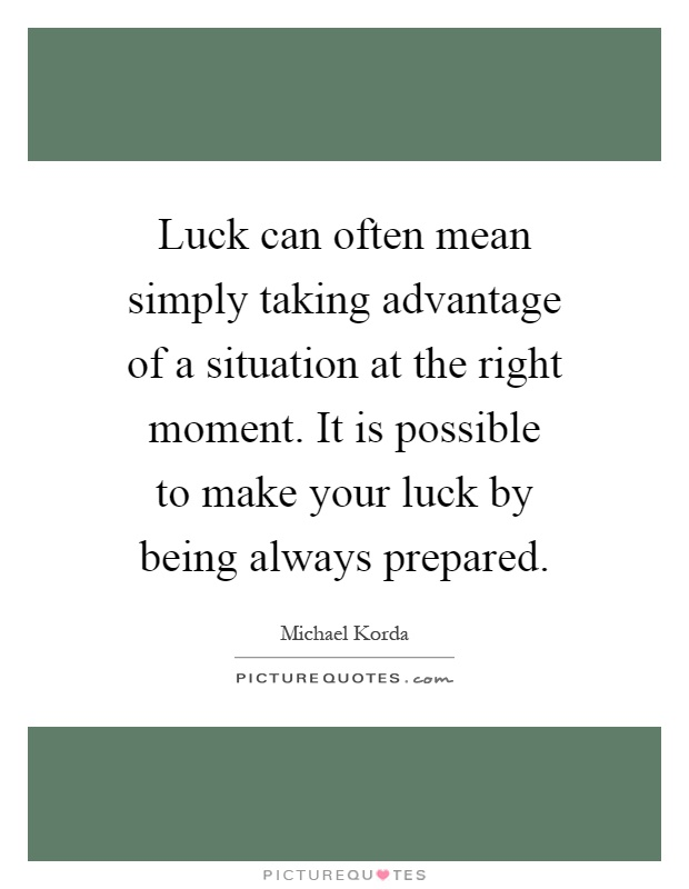 Luck can often mean simply taking advantage of a situation at the right moment. It is possible to make your luck by being always prepared Picture Quote #1