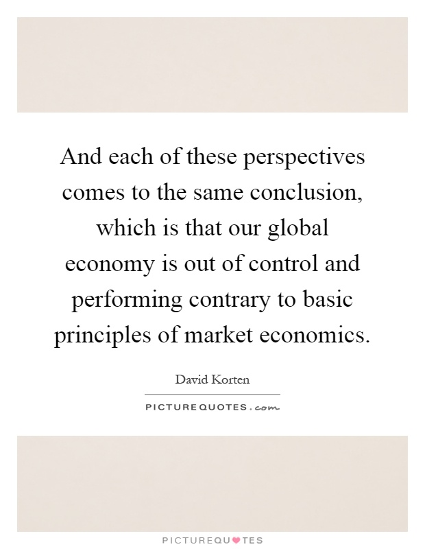 And each of these perspectives comes to the same conclusion, which is that our global economy is out of control and performing contrary to basic principles of market economics Picture Quote #1